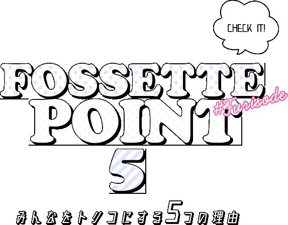 FOSSETTE POINT 5 みんなをトリコにする5つの理由